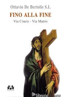 FINO ALLA FINE. VIA CRUCIS. VIA MATRIS - DE BERTOLIS OTTAVIO