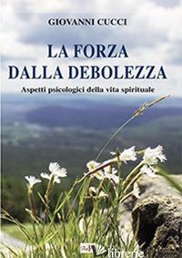FORZA DALLA DEBOLEZZA. ASPETTI PSICOLOGICI DELLA VITA SPIRITUALE (LA) - CUCCI GIOVANNI