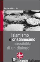 ISLAMISMO E CRISTIANESIMO. POSSIBILITA' DI UN DIALOGO - MONDIN BATTISTA