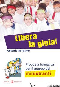 LIBERA LA GIOIA! PROPOSTA FORMATIVA PER IL GRUPPO DEI MINISTRANTI - BERGAMO ANTONIO