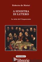 SINISTRA DI LUTERO. LE SETTE DEL CINQUECENTO (A) - DE MATTEI ROBERTO