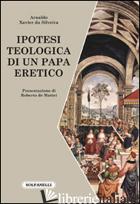 IPOTESI TEOLOGICA DI UN PAPA ERETICO - SILVEIRA ARNALDO XAVIER DA; DE MATTEI R. (CUR.)
