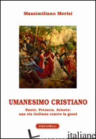 UMANESIMO CRISTIANO. DANTE, PETRARCA, ARIOSTO. UNA VIA ITALIANA CONTRO LA GNOSI - MERISI MASSIMILIANO