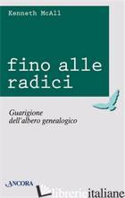 FINO ALLE RADICI. GUARIGIONE DELL'ALBERO GENEALOGICO - MCALL KENNETH