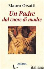 PADRE DAL CUORE DI MADRE. MEDITAZIONI (UN) - ORSATTI MAURO