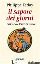 SAPORE DEI GIORNI. IL CRISTIANO E L'ARTE DI VIVERE (IL) - FERLAY PHILIPPE