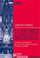 CATECHISTI BATTESIMALI. STRUMENTO DI FORMAZIONE PER COLORO CHE PREPARANO I GENIT - CAPRIOLI ADRIANO