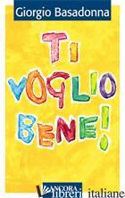 TI VOGLIO BENE! EDUCARE IL CUORE ALL'AMORE - BASADONNA GIORGIO