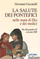 SALUTE DEI PONTEFICI NELLE MANI DI DIO E DEI MEDICI DA ALESSANDRO VI A LEONE XII - CECCARELLI GIOVANNI