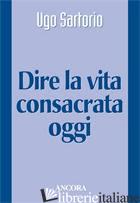 DIRE LA VITA CONSACRATA OGGI - SARTORIO UGO