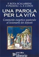 PAROLA PER LA VITA. COMMENTO ESEGETICO-PASTORALE AL LEZIONARIO DEI DEFUNTI (UNA) - ROTA SCALABRINI PATRIZIO; PEZZOLI PASQUALE; CONTI LUIGI F.