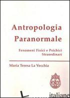 ANTROPOLOGIA PARANORMALE. FENOMENI FISICI E PSICHICI STRAORDINARI - LA VECCHIA M. TERESA