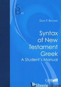 SYNTAX OF NEW TESTAMENT GREEK. A STUDENT'S MANUAL - BECHARD DEAN P.