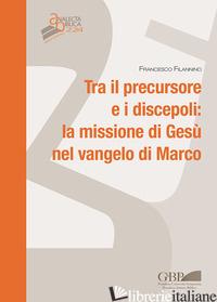 TRA IL PERSECUTORE E I DISCEPOLI: LA MISSIONE DI GESU' NEL VANGELO DI MARCO - FILANNINO FRANCESCO