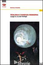 TEOLOGIA E SCIENZA MODERNA. LUNGO LA VIA DEL DIALOGO - VISINTIN STEFANO