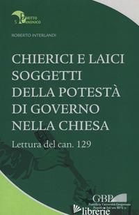 CHIERICI E LAICI SOGGETTI DELLA POTESTA' DI GOVERNO NELLA CHIESA. LETTURA DEL CA - INTERLANDI ROBERTO