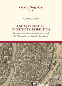 UNITAS ET TRINITAS, ET DISTINCTIO ET IDENTITAS. BONAVENTURA E TOMMASO COMMENTATO - BRAMBILLA PAOLO