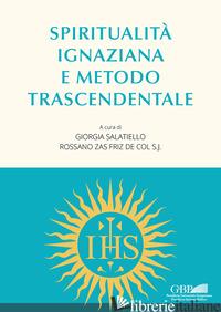 SPIRITUALITA' IGNAZIANA E METODO TRASCENDENTALE - SALATIELLO G. (CUR.); ZAS FRIZ DE COL R. (CUR.)