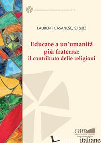 EDUCARE A UN'UMANITA' PIU' FRATERNA: IL CONTRIBUTO DELLE RELIGIONI. EDIZ. ITALIA - BASANESE L. (CUR.)