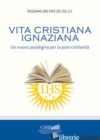 VITA CRISTIANA IGNAZIANA. UN NUOVO PARADIGMA PER LA POST-CRISTIANITA' - ZAS FRIZ DE COL ROSSANO