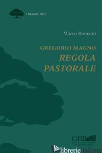 GREGORIO MAGNO. REGOLA PASTORALE - RONCONI MARCO