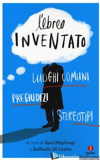 EBREO INVENTATO. LUOGHI COMUNI, PREGIUDIZI, STEREOTIPI (L') - MEGHNAGI S. (CUR.); DI CASTRO R. (CUR.)