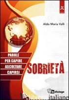 SOBRIETA'. PAROLE PER CAPIRE, ASCOLTARE, CAPIRSI - VALLI ALDO MARIA; UBERTI BORTOLO