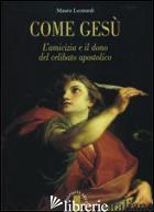 COME GESU'. L'AMICIZIA E IL DONO DEL CELIBATO APOSTOLICO - LEONARDI MAURO