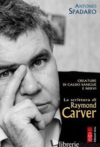 CREATURE DI CALDO SANGUE E NERVI. LA SCRITTURA DI RAYMOND CARVER - SPADARO ANTONIO