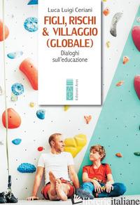 FIGLI, RISCHI & VILLAGGIO (GLOBALE). DIALOGHI SULL'EDUCAZIONE - CERIANI LUCA LUIGI
