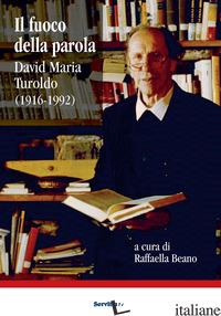 FUOCO DELLA PAROLA. DAVID MARIA TUROLDO (1916-1992) (IL) - BEANO R. (CUR.)