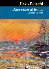 DARE SENSO AL TEMPO. LE FESTE CRISTIANE - BIANCHI ENZO