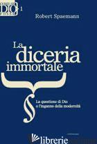 DICERIA IMMORTALE. LA QUESTIONE DI DIO O L'INGANNO DELLA MODERNITA' (LA) - SPAEMANN ROBERT