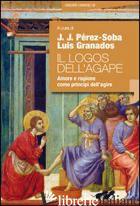 LOGOS DELL'AGAPE. AMORE E RAGIONE COME PRINCIPI DELL'AGIRE (IL) - PEREZ SOBA J. J. (CUR.); GRANADOS L. (CUR.)