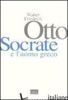 SOCRATE E L'UOMO GRECO - OTTO WALTER FRIEDRICH; STAVRU A. (CUR.)