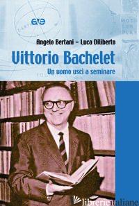 VITTORIO BACHELET. UN UOMO USCI' A SEMINARE - BERTANI ANGELO; DILIBERTO LUCA