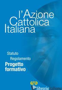 AZIONE CATTOLICA ITALIANA. STATUTO REGOLAMENTO PROGETTO FORMATIVO (L') - AZIONE CATTOLICA ITALIANA (CUR.)