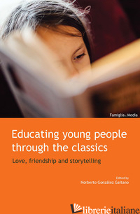 EDUCATING YOUNG PEOPLE THROUGH THE CLASSICS. LOVE, FRIENDSHIP AND STORYTELLING - GONZALEZ GAITANO N. (CUR.)