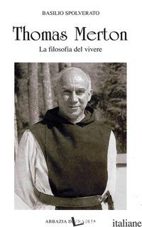 THOMAS MERTON. LA FILOSOFIA DEL VIVERE - SPOLVERATO BASILIO