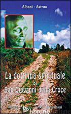 DOTTRINA SPIRITUALE DI SAN GIOVANNI DELLA CROCE (LA) - ALBANI ANGELO; ASTRUA MASSIMO