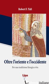 OLTRE L'ORIENTE E L'OCCIDENTE. PER UNA TRADIZIONE LITURGICA VIVA - TAFT ROBERT F.