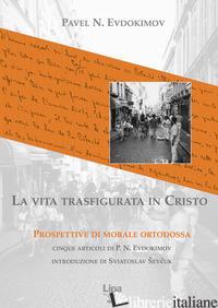 VITA TRASFIGURATA IN CRISTO. PROSPETTIVE DI MORALE ORTODOSSA (LA) - EVDOKIMOV PAVEL; SEVCUK S. (CUR.)