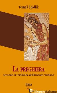 PREGHIERA SECONDO LA TRADIZIONE DELL'ORIENTE CRISTIANO (LA) - SPIDLIK TOMAS