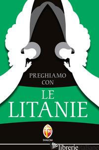 PREGHIAMO CON LE LITANIE. RACCOLTA COMPLETA E AGGIORNATA - AA.VV.