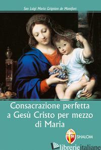 CONSACRAZIONE PERFETTA A GESU' CRISTO PER MEZZO DI MARIA - GRIGNION DE MONTFORT LOUIS-MARIE