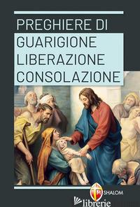 PREGHIERE DI GUARIGIONE, LIBERAZIONE, CONSOLAZIONE - TRUQUI C. (CUR.)