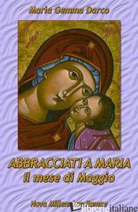 ABBRACCIATI A MARIA. IL MESE DI MAGGIO - DARCO MARIA GEMMA