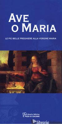 AVE O MARIA. LE PIU' BELLE PREGHIERE ALLA VERGINE MARIA - DI GIROLAMO C. (CUR.)