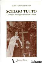 SCELGO TUTTO. LA VITA E IL MESSAGGIO DI TERESA DI LISIEUX - MOLINIE' MARIE-DOMINIQUE