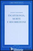 ESCATOLOGIA, MORTE E RISURREZIONE. LEZIONI UNIVERSITARIE - STANCATI SERGIO TOMMASO
